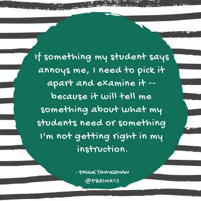 If something my student says annoys me, I need to pick it apart and examine it -- because it will tell me something about what my students need or something I'm not getting right in my instruction..png